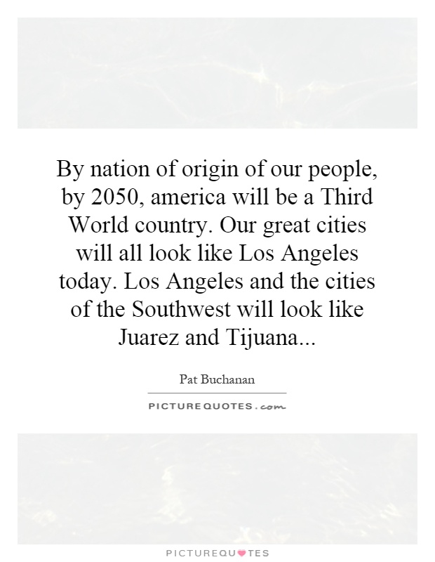 By nation of origin of our people, by 2050, america will be a Third World country. Our great cities will all look like Los Angeles today. Los Angeles and the cities of the Southwest will look like Juarez and Tijuana Picture Quote #1