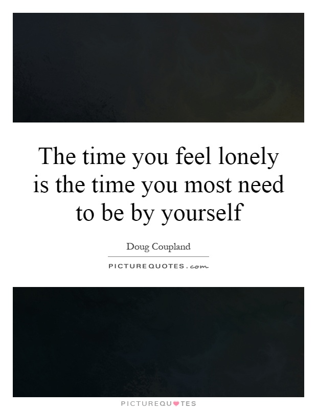 The time you feel lonely is the time you most need to be by yourself Picture Quote #1