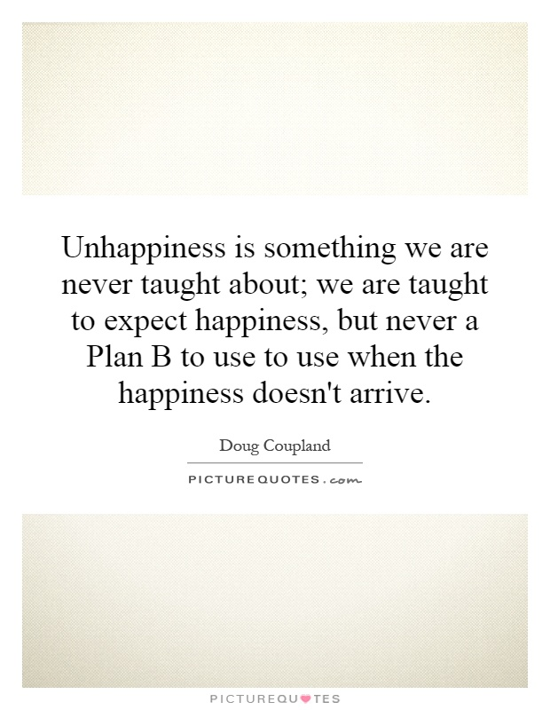 Unhappiness is something we are never taught about; we are taught to expect happiness, but never a Plan B to use to use when the happiness doesn't arrive Picture Quote #1