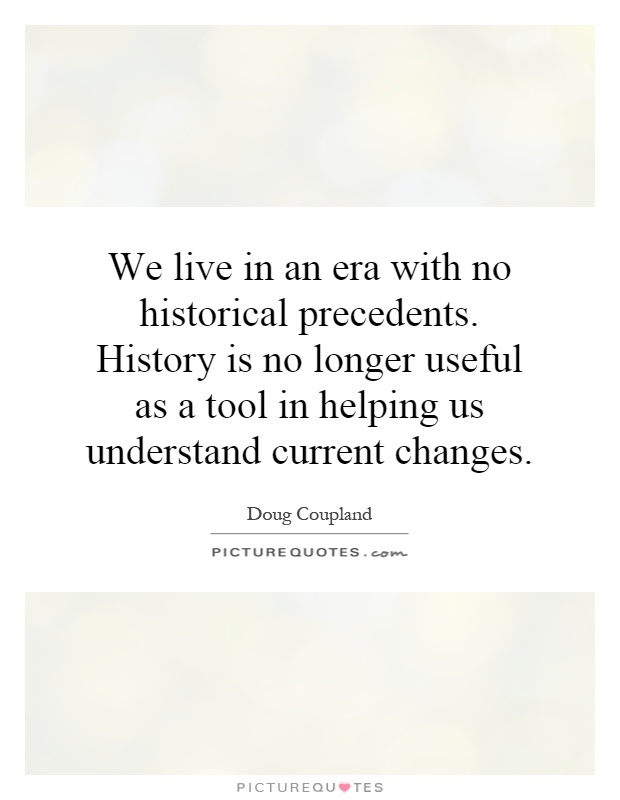 We live in an era with no historical precedents. History is no longer useful as a tool in helping us understand current changes Picture Quote #1