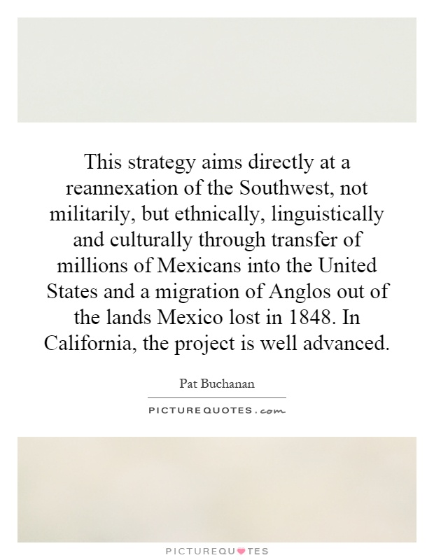 This strategy aims directly at a reannexation of the Southwest, not militarily, but ethnically, linguistically and culturally through transfer of millions of Mexicans into the United States and a migration of Anglos out of the lands Mexico lost in 1848. In California, the project is well advanced Picture Quote #1
