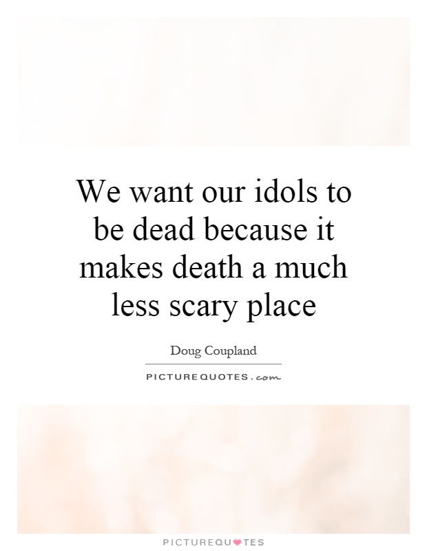 We want our idols to be dead because it makes death a much less scary place Picture Quote #1
