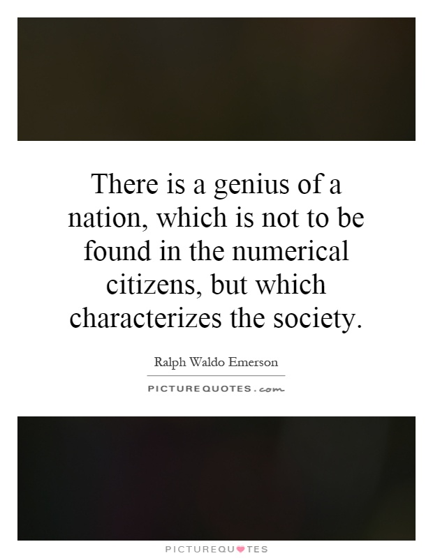 There is a genius of a nation, which is not to be found in the numerical citizens, but which characterizes the society Picture Quote #1