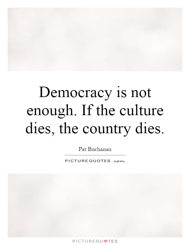 Democracy is not enough. If the culture dies, the country dies Picture Quote #1