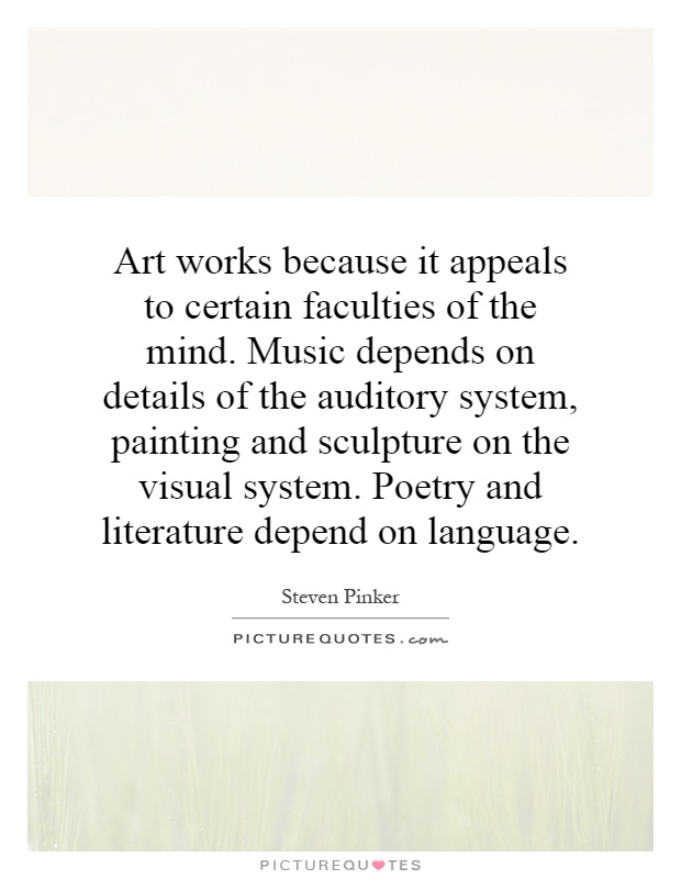 Art works because it appeals to certain faculties of the mind. Music depends on details of the auditory system, painting and sculpture on the visual system. Poetry and literature depend on language Picture Quote #1