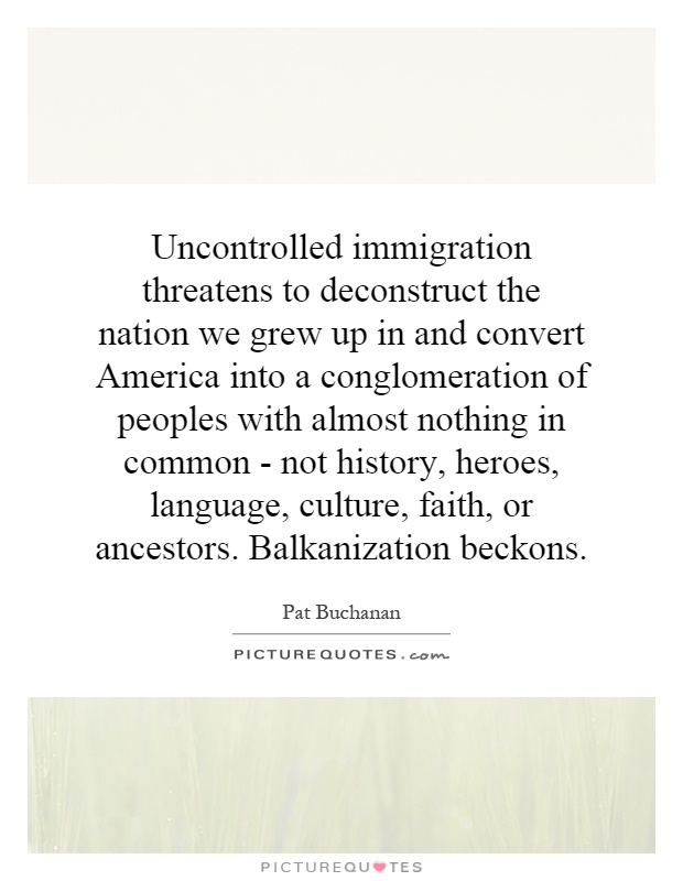 Uncontrolled immigration threatens to deconstruct the nation we grew up in and convert America into a conglomeration of peoples with almost nothing in common - not history, heroes, language, culture, faith, or ancestors. Balkanization beckons Picture Quote #1