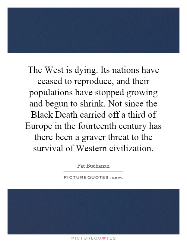 The West is dying. Its nations have ceased to reproduce, and their populations have stopped growing and begun to shrink. Not since the Black Death carried off a third of Europe in the fourteenth century has there been a graver threat to the survival of Western civilization Picture Quote #1