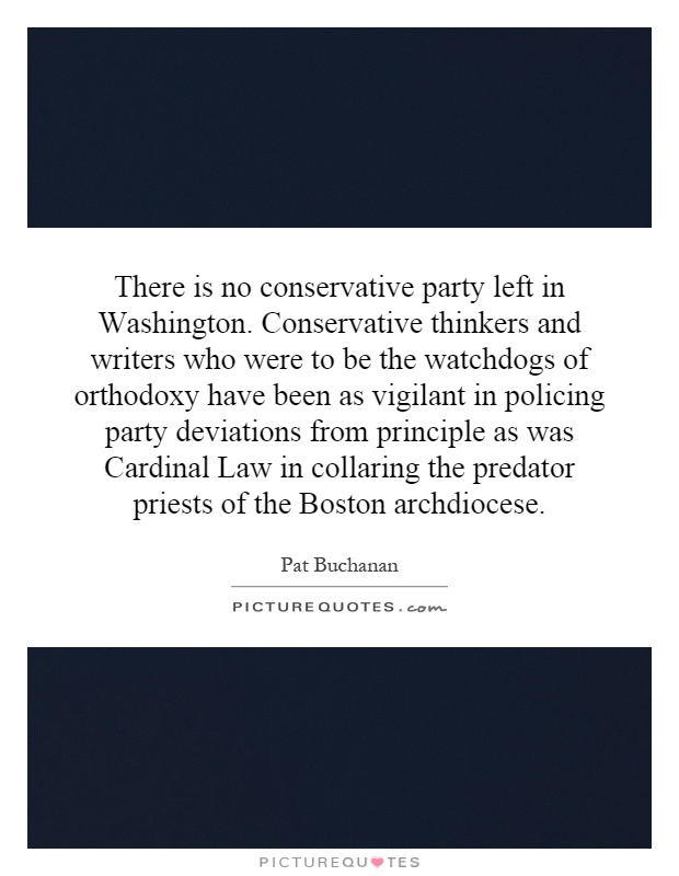 There is no conservative party left in Washington. Conservative thinkers and writers who were to be the watchdogs of orthodoxy have been as vigilant in policing party deviations from principle as was Cardinal Law in collaring the predator priests of the Boston archdiocese Picture Quote #1