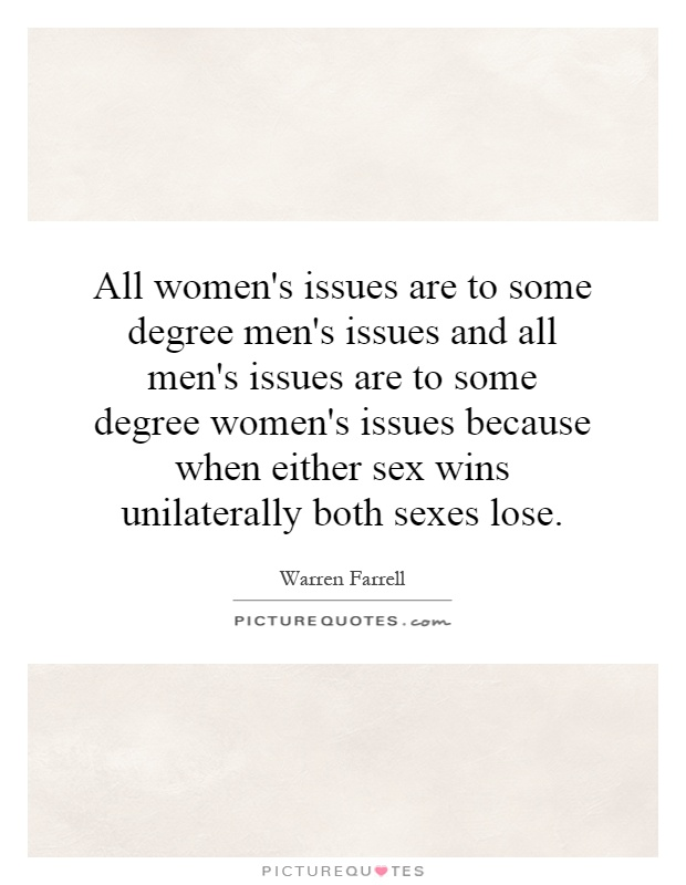 All women's issues are to some degree men's issues and all men's issues are to some degree women's issues because when either sex wins unilaterally both sexes lose Picture Quote #1
