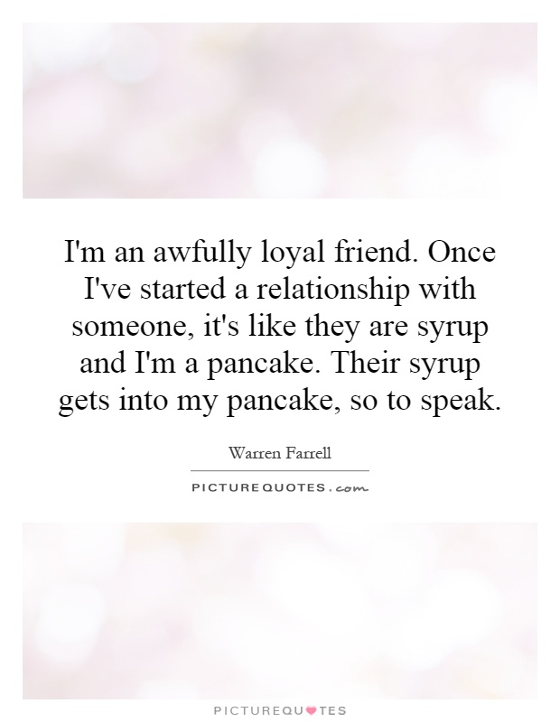 I'm an awfully loyal friend. Once I've started a relationship with someone, it's like they are syrup and I'm a pancake. Their syrup gets into my pancake, so to speak Picture Quote #1