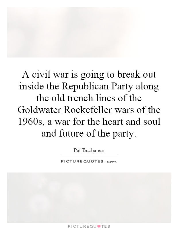 A civil war is going to break out inside the Republican Party along the old trench lines of the Goldwater Rockefeller wars of the 1960s, a war for the heart and soul and future of the party Picture Quote #1