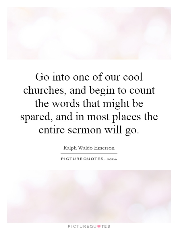Go into one of our cool churches, and begin to count the words that might be spared, and in most places the entire sermon will go Picture Quote #1