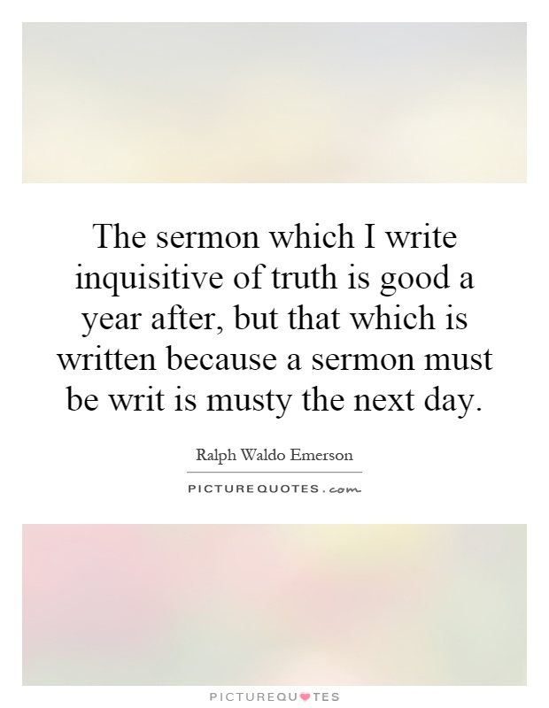 The sermon which I write inquisitive of truth is good a year after, but that which is written because a sermon must be writ is musty the next day Picture Quote #1