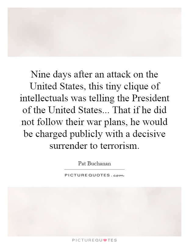 Nine days after an attack on the United States, this tiny clique of intellectuals was telling the President of the United States... That if he did not follow their war plans, he would be charged publicly with a decisive surrender to terrorism Picture Quote #1