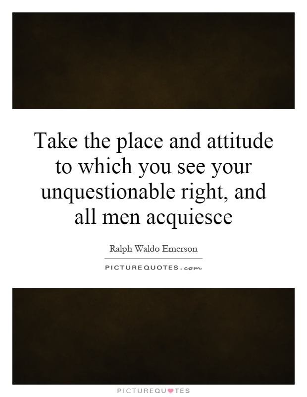 Take the place and attitude to which you see your unquestionable right, and all men acquiesce Picture Quote #1