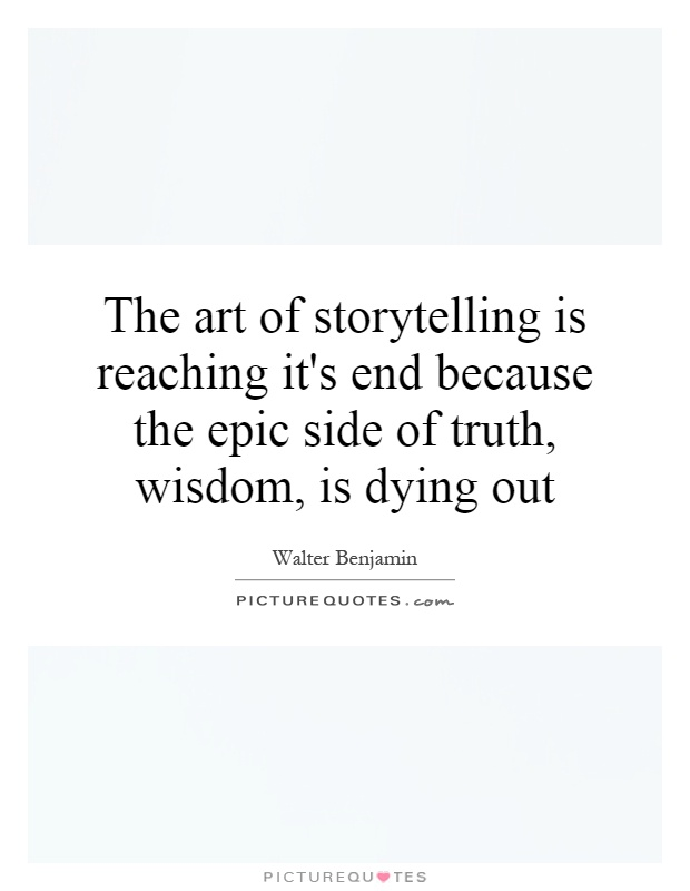 The art of storytelling is reaching it's end because the epic side of truth, wisdom, is dying out Picture Quote #1