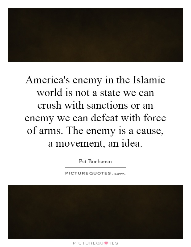 America's enemy in the Islamic world is not a state we can crush with sanctions or an enemy we can defeat with force of arms. The enemy is a cause, a movement, an idea Picture Quote #1