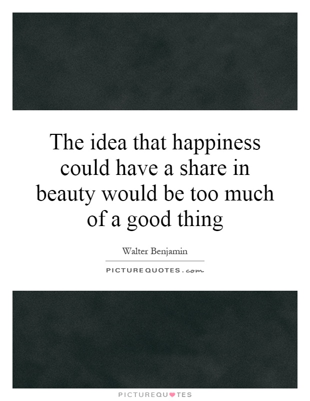 The idea that happiness could have a share in beauty would be too much of a good thing Picture Quote #1