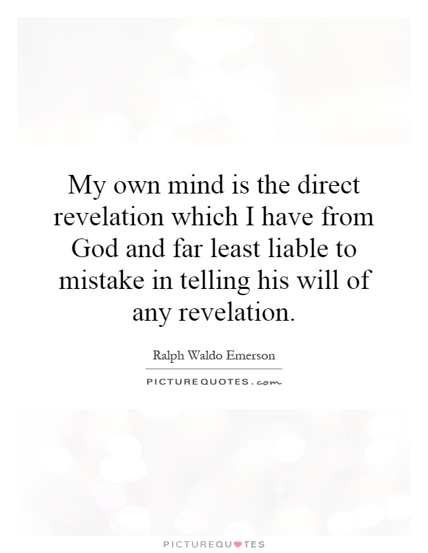 My own mind is the direct revelation which I have from God and far least liable to mistake in telling his will of any revelation Picture Quote #1