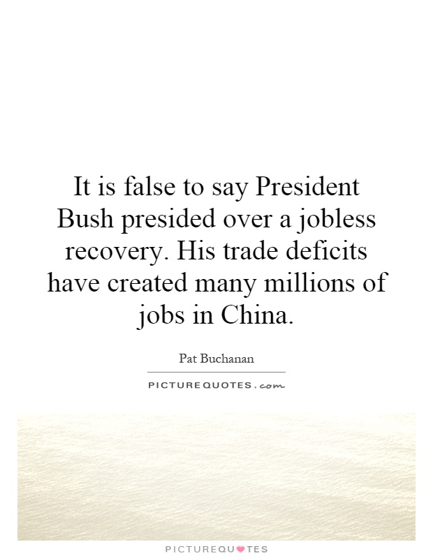 It is false to say President Bush presided over a jobless recovery. His trade deficits have created many millions of jobs in China Picture Quote #1