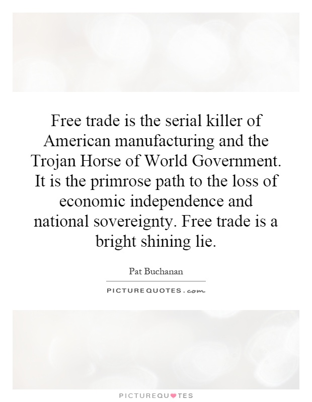 Free trade is the serial killer of American manufacturing and the Trojan Horse of World Government. It is the primrose path to the loss of economic independence and national sovereignty. Free trade is a bright shining lie Picture Quote #1