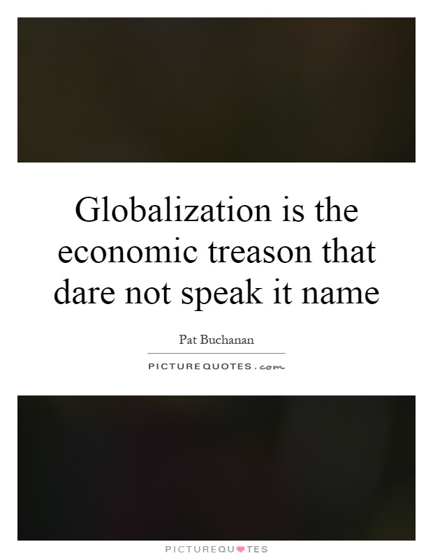 Globalization is the economic treason that dare not speak it name Picture Quote #1