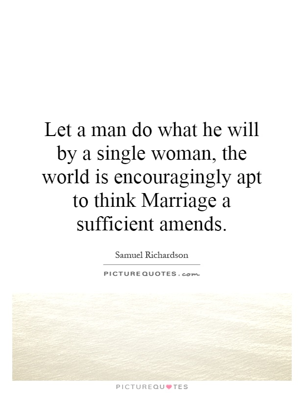 Let a man do what he will by a single woman, the world is encouragingly apt to think Marriage a sufficient amends Picture Quote #1