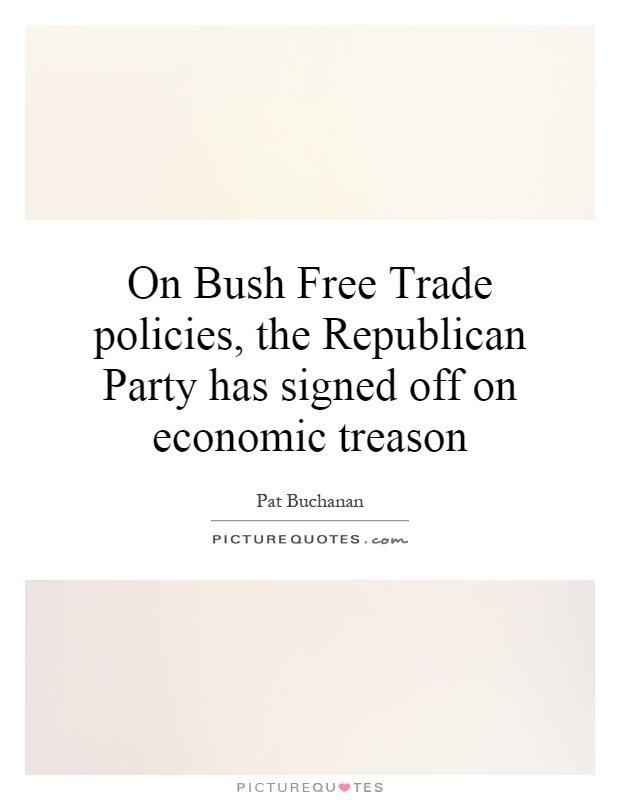 On Bush Free Trade policies, the Republican Party has signed off on economic treason Picture Quote #1