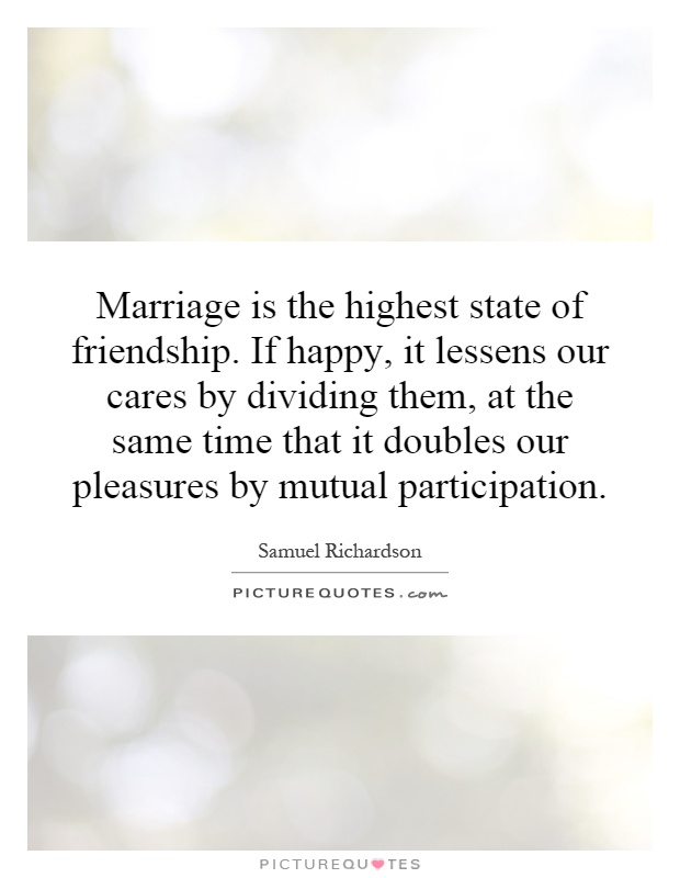 Marriage is the highest state of friendship. If happy, it lessens our cares by dividing them, at the same time that it doubles our pleasures by mutual participation Picture Quote #1