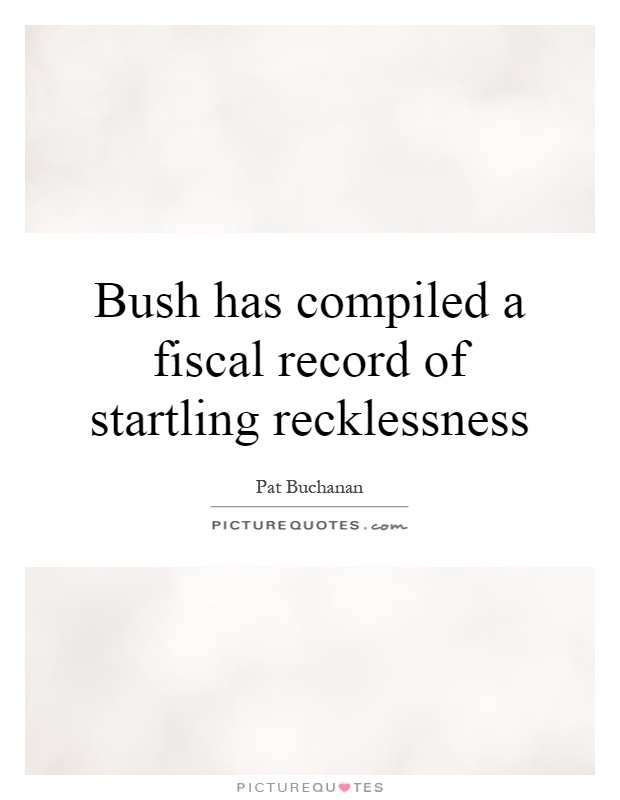 Bush has compiled a fiscal record of startling recklessness Picture Quote #1