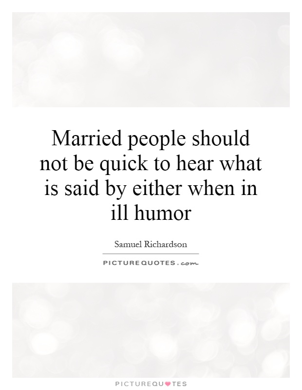 Married people should not be quick to hear what is said by either when in ill humor Picture Quote #1