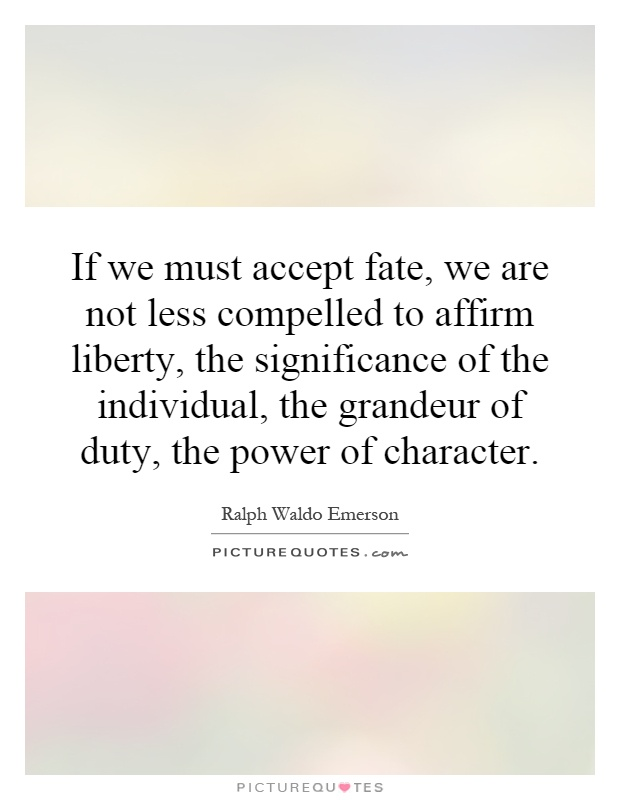 If we must accept fate, we are not less compelled to affirm liberty, the significance of the individual, the grandeur of duty, the power of character Picture Quote #1