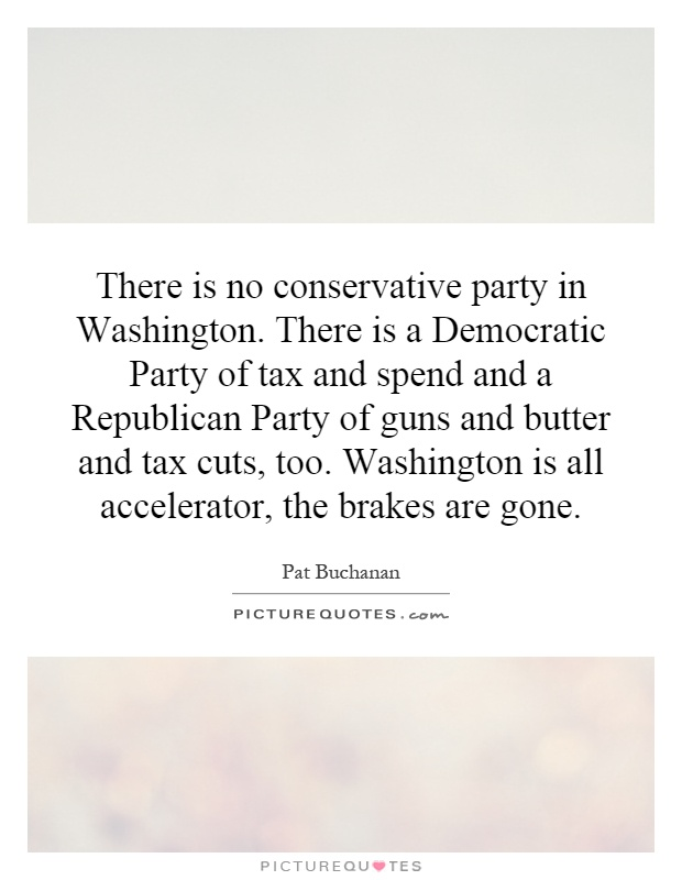 There is no conservative party in Washington. There is a Democratic Party of tax and spend and a Republican Party of guns and butter and tax cuts, too. Washington is all accelerator, the brakes are gone Picture Quote #1