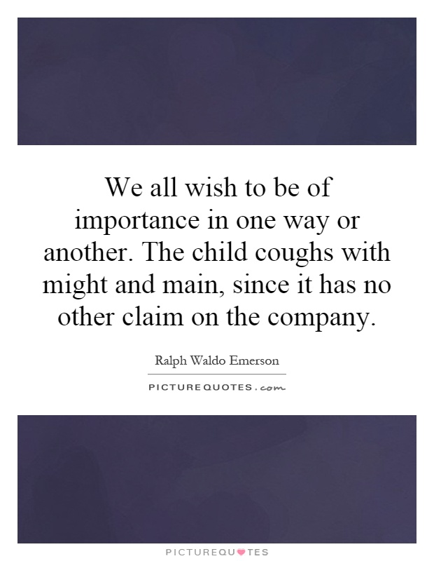 We all wish to be of importance in one way or another. The child coughs with might and main, since it has no other claim on the company Picture Quote #1