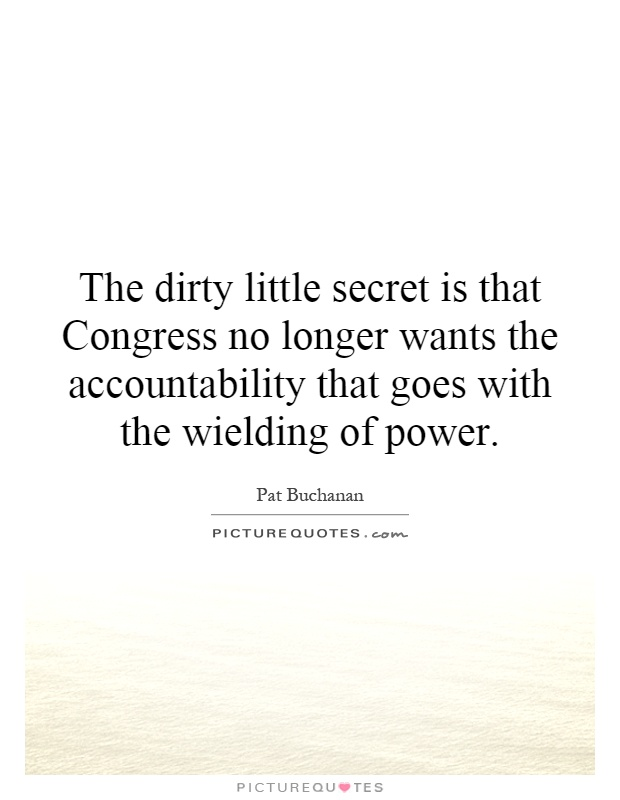 The dirty little secret is that Congress no longer wants the accountability that goes with the wielding of power Picture Quote #1
