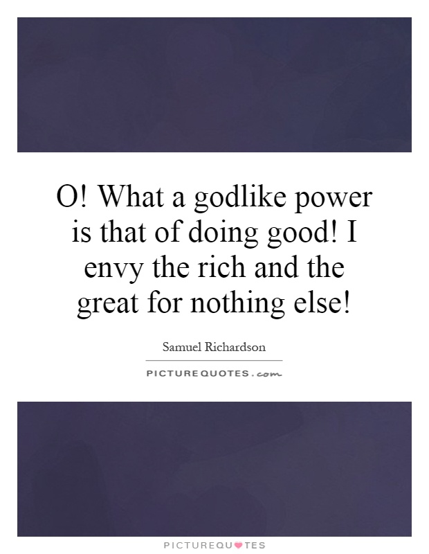 O! What a godlike power is that of doing good! I envy the rich and the great for nothing else! Picture Quote #1
