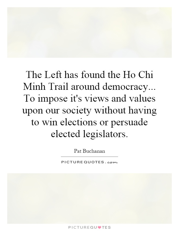 The Left has found the Ho Chi Minh Trail around democracy... To impose it's views and values upon our society without having to win elections or persuade elected legislators Picture Quote #1