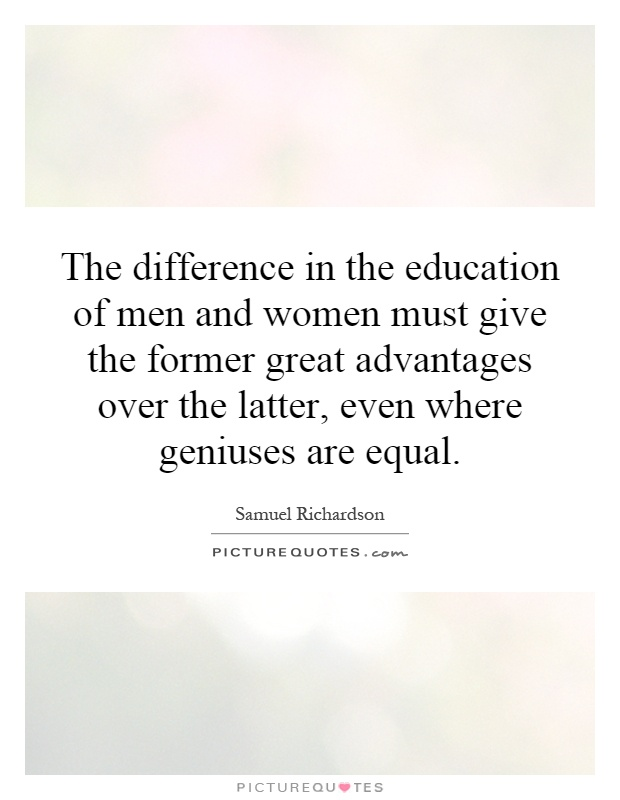 The difference in the education of men and women must give the former great advantages over the latter, even where geniuses are equal Picture Quote #1
