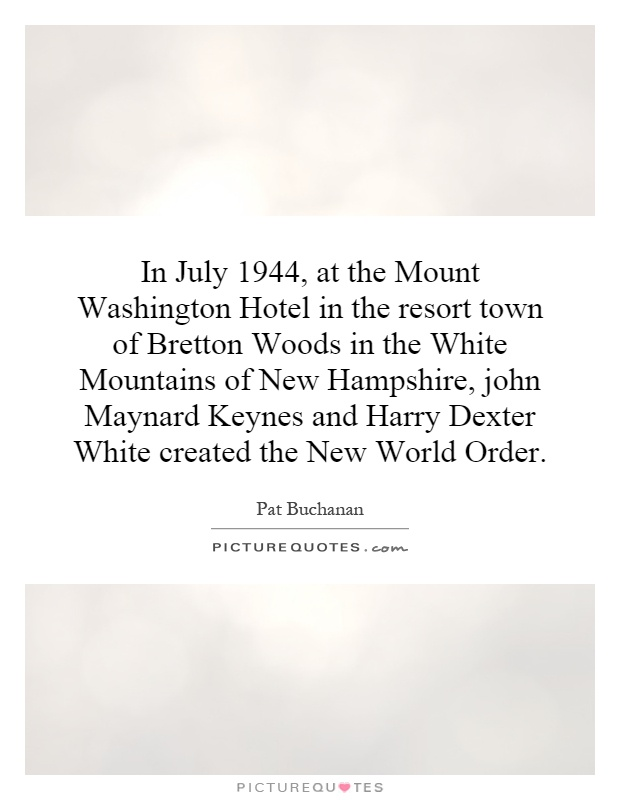 In July 1944, at the Mount Washington Hotel in the resort town of Bretton Woods in the White Mountains of New Hampshire, john Maynard Keynes and Harry Dexter White created the New World Order Picture Quote #1