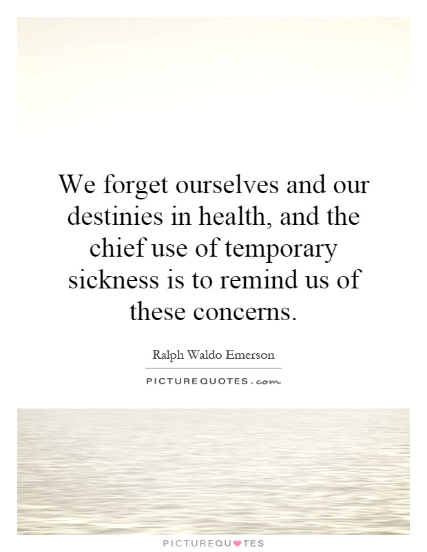We forget ourselves and our destinies in health, and the chief use of temporary sickness is to remind us of these concerns Picture Quote #1