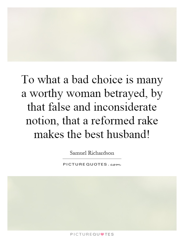 To what a bad choice is many a worthy woman betrayed, by that false and inconsiderate notion, that a reformed rake makes the best husband! Picture Quote #1