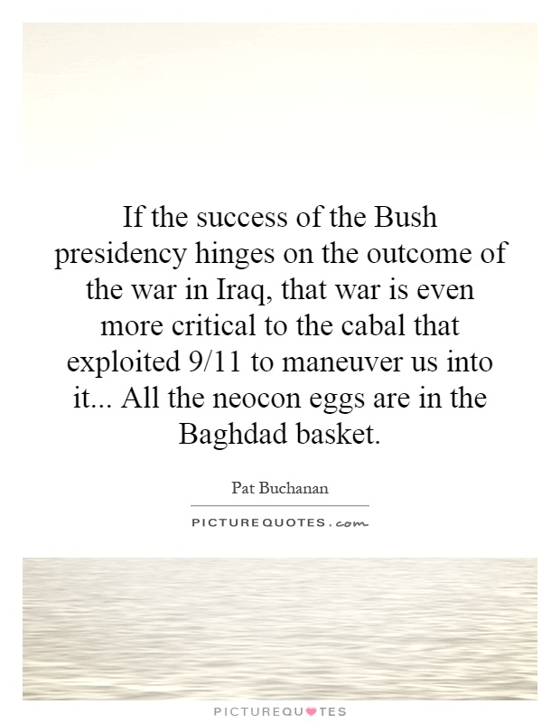 If the success of the Bush presidency hinges on the outcome of the war in Iraq, that war is even more critical to the cabal that exploited 9/11 to maneuver us into it... All the neocon eggs are in the Baghdad basket Picture Quote #1