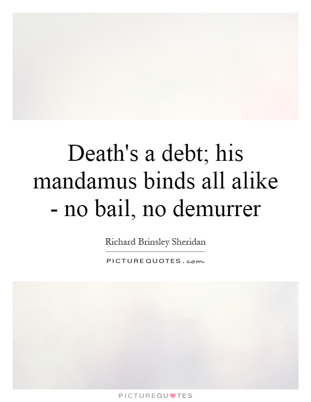Death's a debt; his mandamus binds all alike - no bail, no demurrer Picture Quote #1