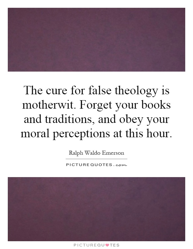 The cure for false theology is motherwit. Forget your books and traditions, and obey your moral perceptions at this hour Picture Quote #1