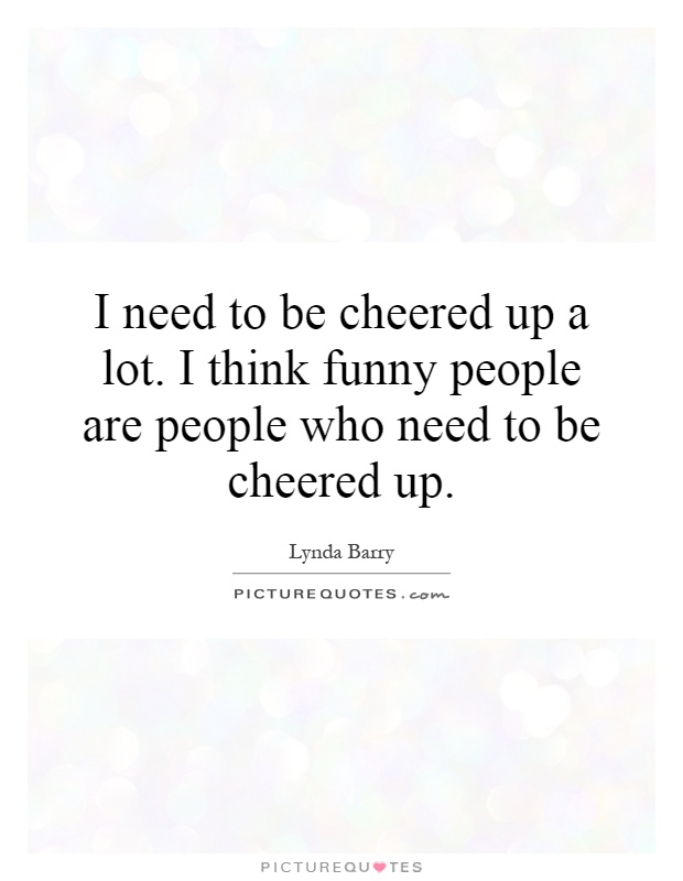 I need to be cheered up a lot. I think funny people are people who need to be cheered up Picture Quote #1