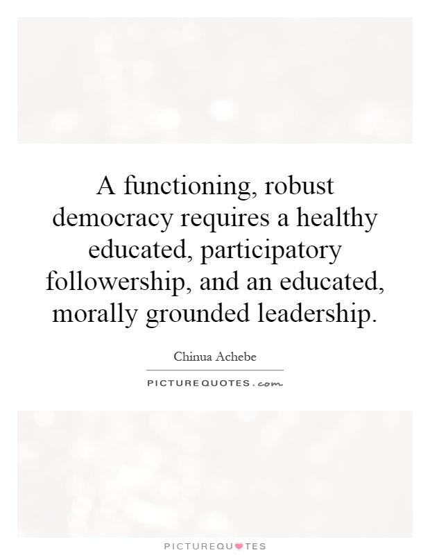 A functioning, robust democracy requires a healthy educated, participatory followership, and an educated, morally grounded leadership Picture Quote #1