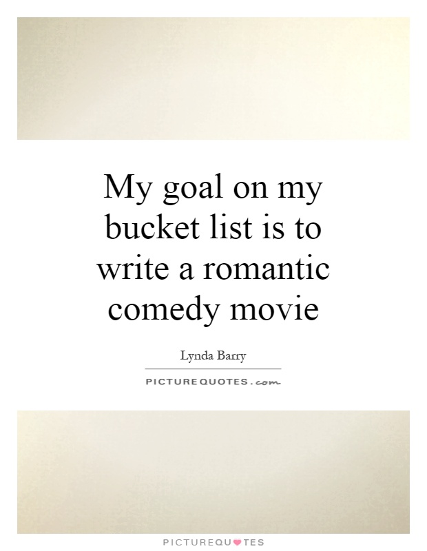 My goal on my bucket list is to write a romantic comedy movie Picture Quote #1