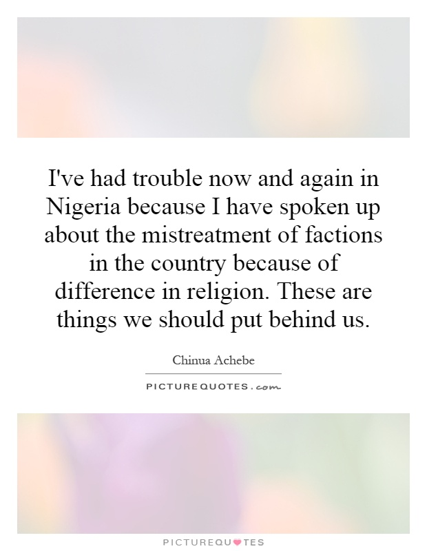I've had trouble now and again in Nigeria because I have spoken up about the mistreatment of factions in the country because of difference in religion. These are things we should put behind us Picture Quote #1