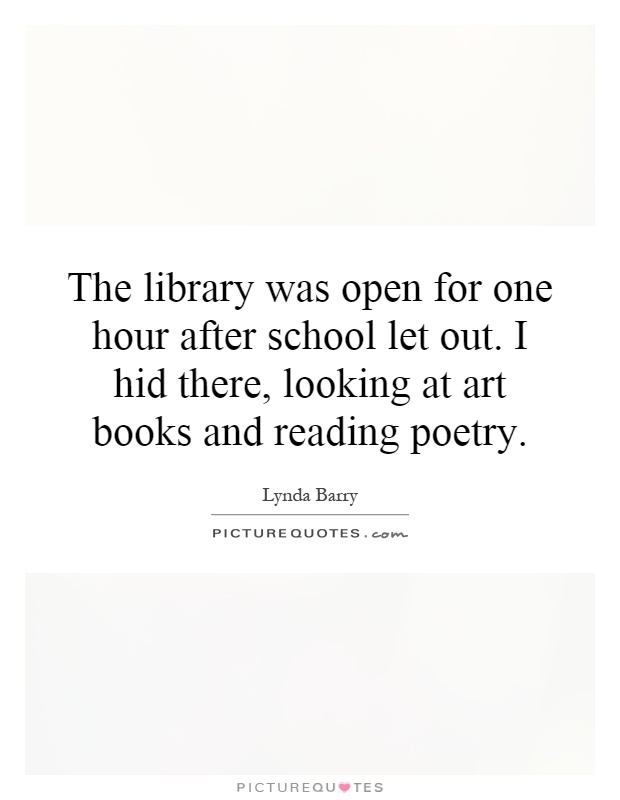The library was open for one hour after school let out. I hid there, looking at art books and reading poetry Picture Quote #1