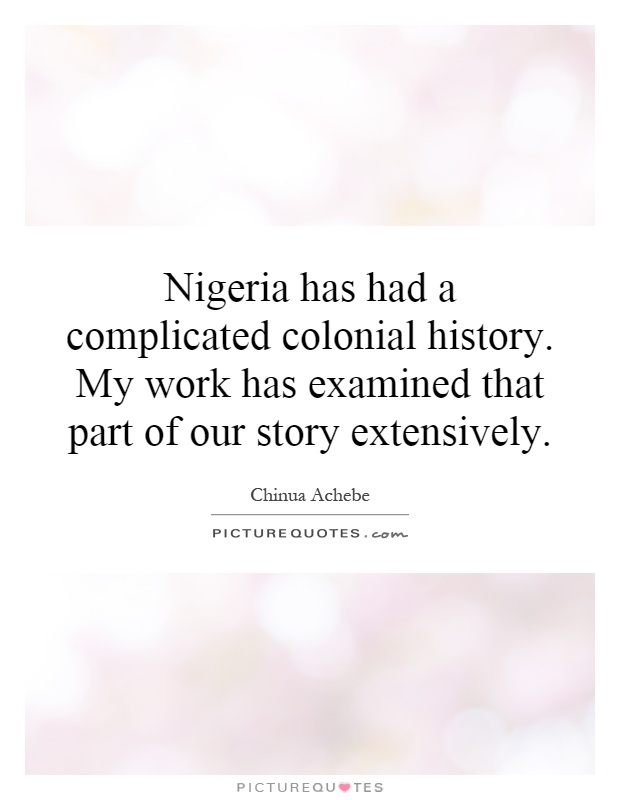 Nigeria has had a complicated colonial history. My work has examined that part of our story extensively Picture Quote #1